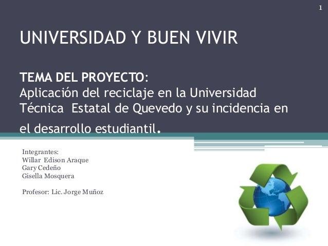 UNIVERSIDAD Y BUEN VIVIRTEMA DEL PROYECTO:Aplicación del reciclaje en la UniversidadTécnica Estatal de Quevedo y su incide...