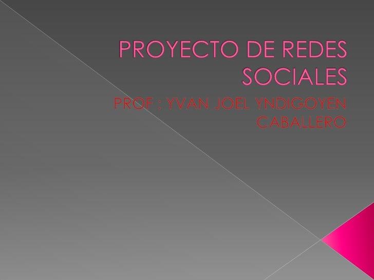 PROYECTO DE REDES SOCIALES<br />PROF : YVAN JOEL YNDIGOYEN CABALLERO<br />