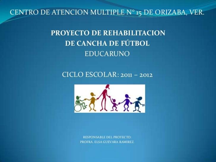 CENTRO DE ATENCION MULTIPLE N° 15 DE ORIZABA, VER.          PROYECTO DE REHABILITACION             DE CANCHA DE FÚTBOL    ...
