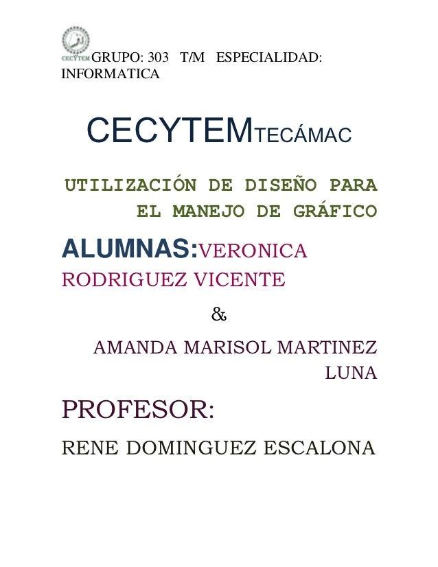 GRUPO: 303 T/M ESPECIALIDAD:INFORMATICA   CECYTEMTECÁMACUTILIZACIÓN DE DISEÑO PARA      EL MANEJO DE GRÁFICOALUMNAS:VERONI...