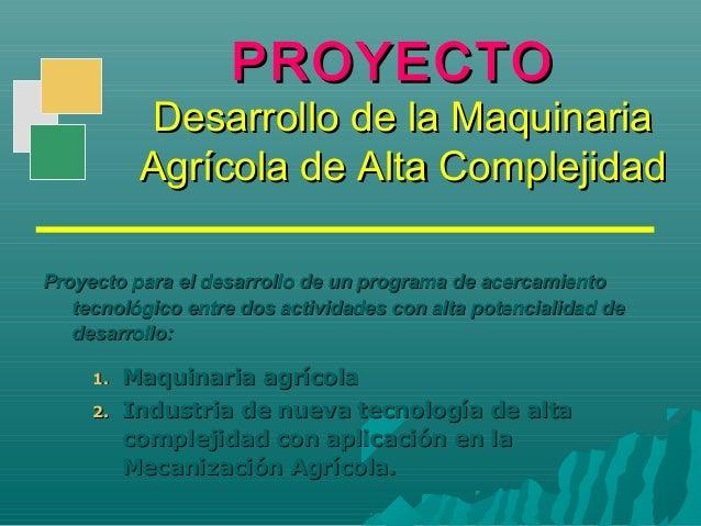 PROYECTOPROYECTO Desarrollo de la MaquinariaDesarrollo de la Maquinaria Agrícola de Alta ComplejidadAgrícola de Alta Compl...