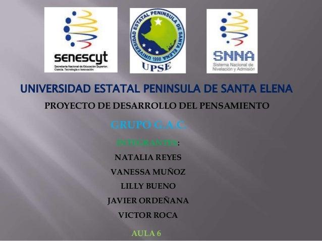 UNIVERSIDAD ESTATAL PENINSULA DE SANTA ELENAPROYECTO DE DESARROLLO DEL PENSAMIENTOAULA 6INTEGRANTES:NATALIA REYESVANESSA M...
