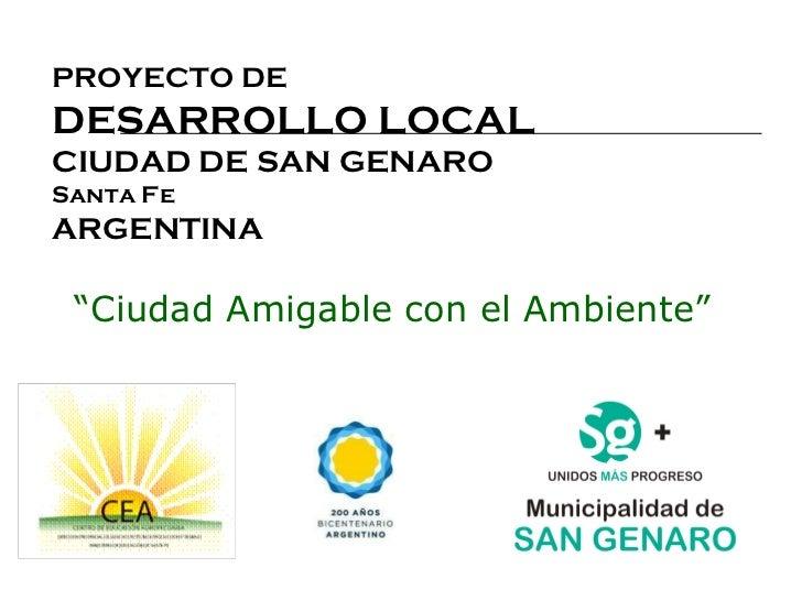 """PROYECTO DE DESARROLLO LOCAL CIUDAD DE SAN GENARO Santa Fe ARGENTINA   """" Ciudad Amigable con el Ambiente"""""""