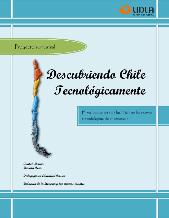 Descubriendo Chile Tecnológicamente  Descubriendo Chile Tecnológicamente  Anabel Molina  Daniela Toro  Pedagogía en Educac...