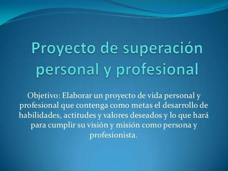 Proyecto de superación personal y profesional<br />Objetivo: Elaborar un proyecto de vida personal y profesional que conte...