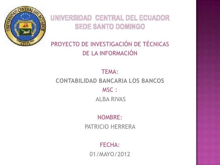 PROYECTO DE INVESTIGACIÓN DE TÉCNICAS         DE LA INFORMACIÓN               TEMA: CONTABILIDAD BANCARIA LOS BANCOS      ...