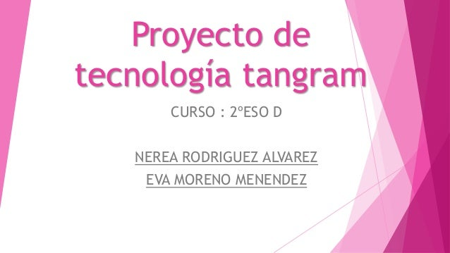 Proyecto de tecnología tangram CURSO : 2ºESO D NEREA RODRIGUEZ ALVAREZ EVA MORENO MENENDEZ