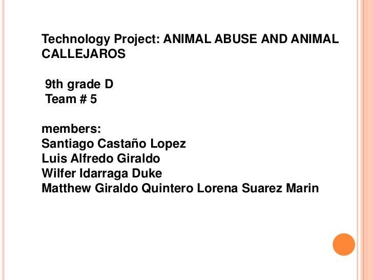 Technology Project: ANIMAL ABUSE AND ANIMALCALLEJAROS9th grade DTeam # 5members:Santiago Castaño LopezLuis Alfredo Giraldo...