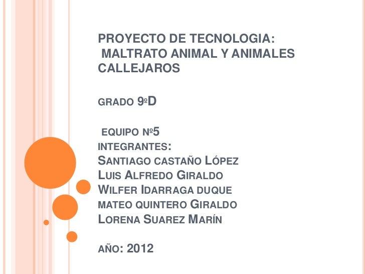 PROYECTO DE TECNOLOGIA:MALTRATO ANIMAL Y ANIMALESCALLEJAROSGRADO   9ºD EQUIPO Nº5INTEGRANTES:SANTIAGO CASTAÑO   LÓPEZLUIS ...