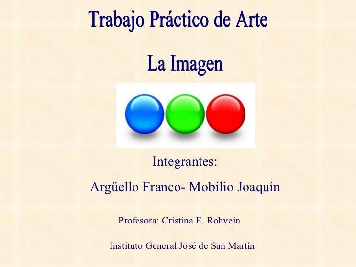 Trabajo Práctico de Arte La Imagen Integrantes: Argüello Franco- Mobilio Joaquín Profesora: Cristina E. Rohvein Instituto ...