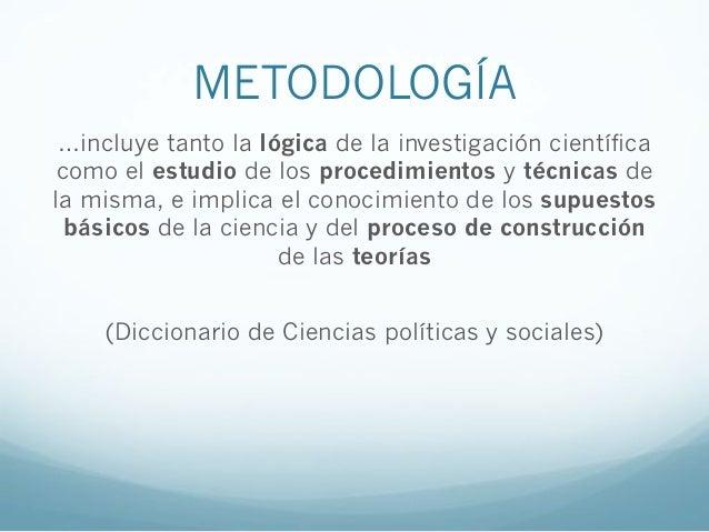 METODOLOGÍA…incluye tanto la lógica de la investigación científicacomo el estudio de los procedimientos y técnicas dela mi...
