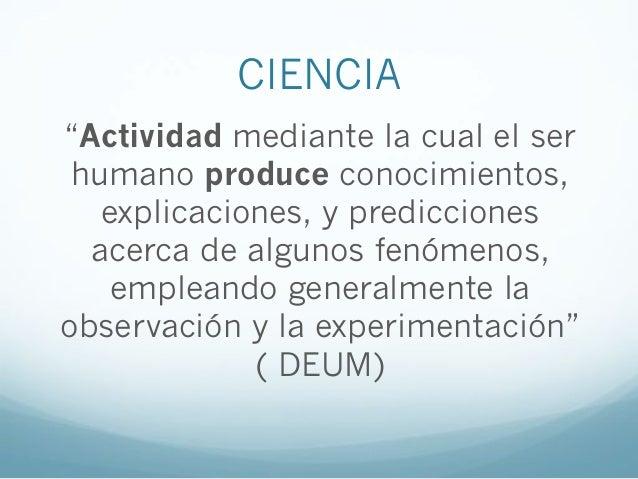 """CIENCIA""""Actividad mediante la cual el serhumano produce conocimientos,explicaciones, y prediccionesacerca de algunos fenóm..."""