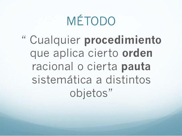 """MÉTODO"""" Cualquier procedimientoque aplica cierto ordenracional o cierta pautasistemática a distintosobjetos"""""""