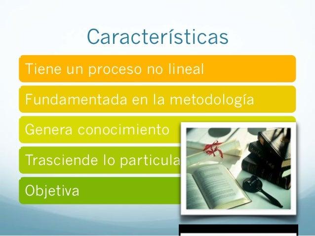 CaracterísticasTiene un proceso no linealFundamentada en la metodologíaGenera conocimientoTrasciende lo particulaObjetiva
