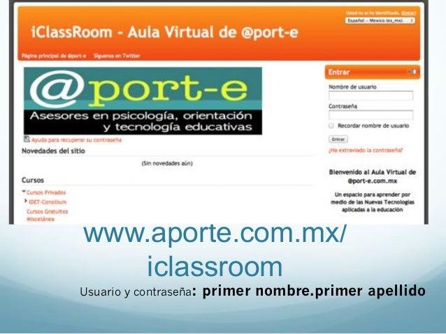 www.aporte.com.mx/iclassroomUsuario y contraseña: primer nombre.primer apellido