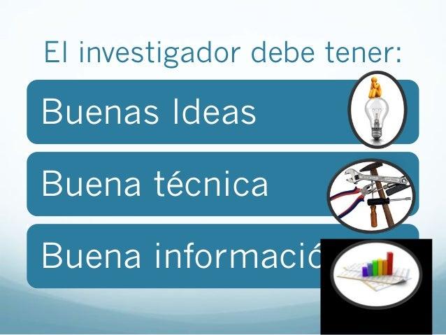 El investigador debe tener:Buenas IdeasBuena técnicaBuena información