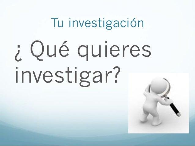 Tu investigación¿ Qué quieresinvestigar?