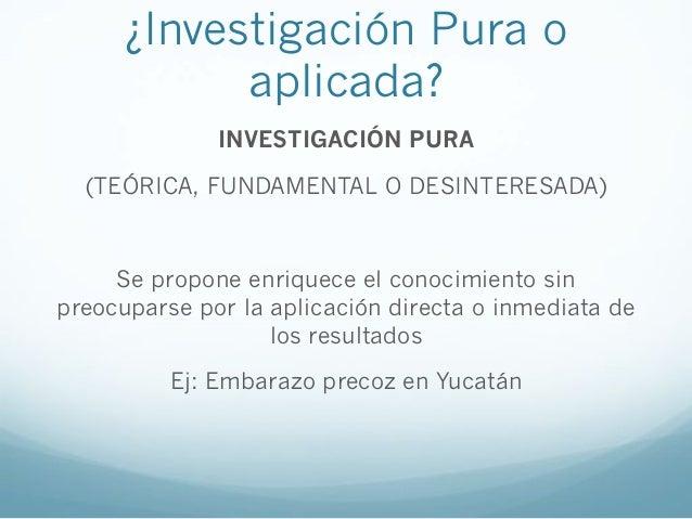 ¿Investigación Pura oaplicada?INVESTIGACIÓN PURA(TEÓRICA, FUNDAMENTAL O DESINTERESADA)Se propone enriquece el conocimiento...