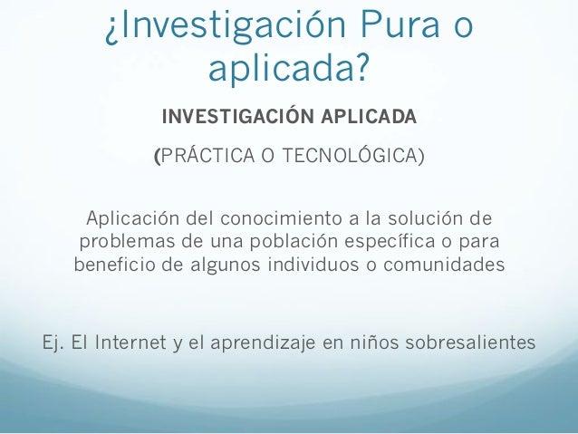 ¿Investigación Pura oaplicada?INVESTIGACIÓN APLICADA(PRÁCTICA O TECNOLÓGICA)Aplicación del conocimiento a la solución depr...