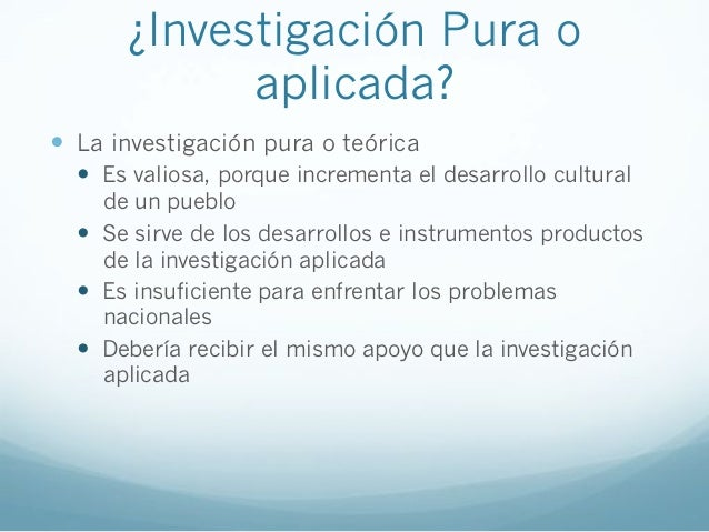 ¿Investigación Pura oaplicada?! La investigación pura o teórica! Es valiosa, porque incrementa el desarrollo culturalde ...