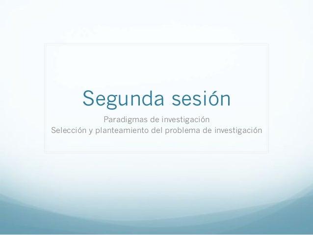 Segunda sesiónParadigmas de investigaciónSelección y planteamiento del problema de investigación