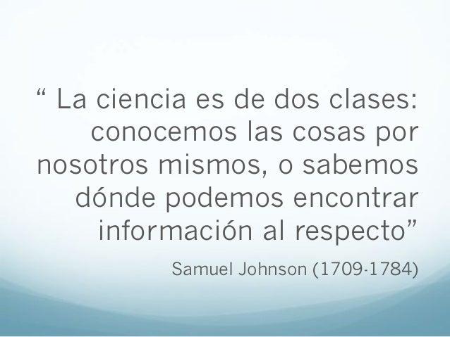 """"""" La ciencia es de dos clases:conocemos las cosas pornosotros mismos, o sabemosdónde podemos encontrarinformación al respe..."""