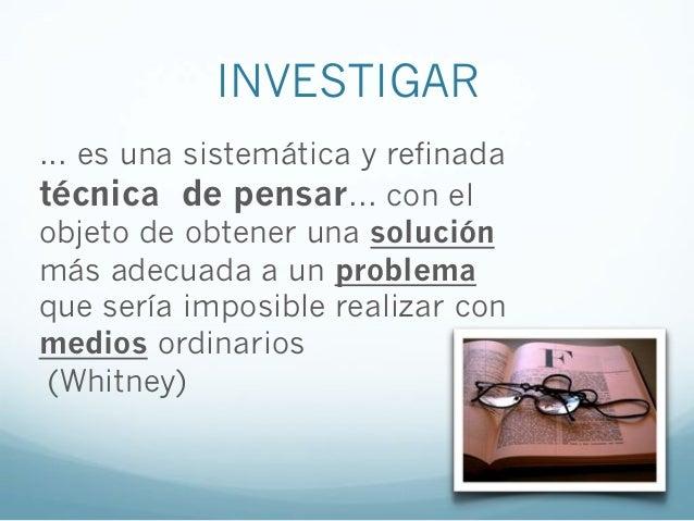 INVESTIGAR... es una sistemática y refinadatécnica de pensar... con elobjeto de obtener una soluciónmás adecuada a un prob...