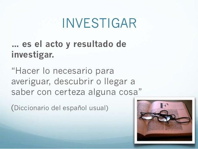 """INVESTIGAR… es el acto y resultado deinvestigar.""""Hacer lo necesario paraaveriguar, descubrir o llegar asaber con certeza a..."""