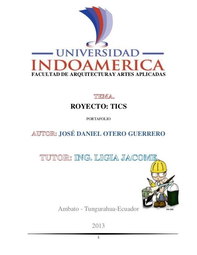 1 FACULTAD DE ARQUITECTURAY ARTES APLICADAS ROYECTO: TICS PORTAFOLIO JOSÉ DANIEL OTERO GUERRERO Ambato - Tungurahua-Ecuado...