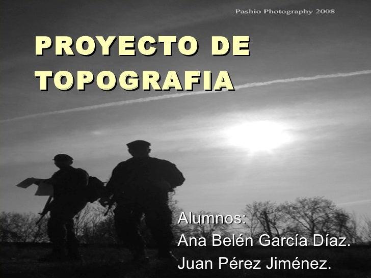 PROYECTO DE TOPOGRAFIA Alumnos: Ana Belén García Díaz. Juan Pérez Jiménez.