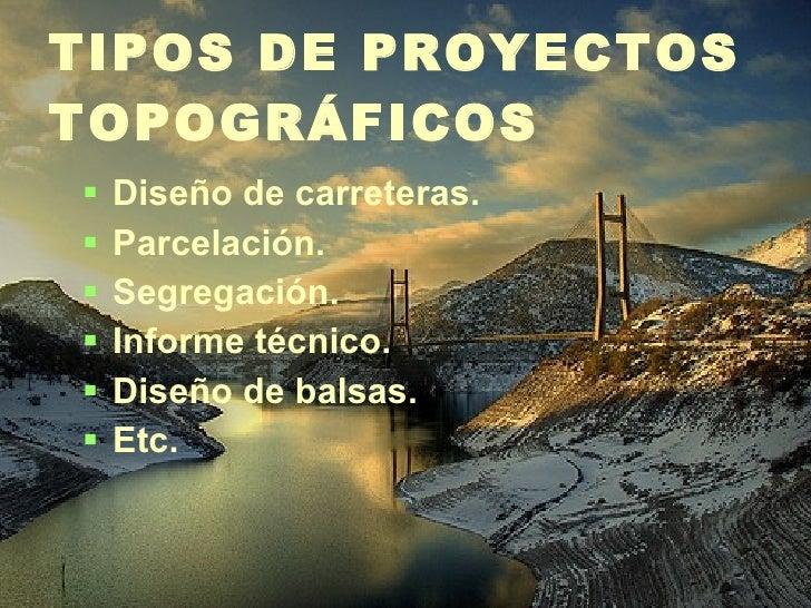 TIPOS DE PROYECTOS TOPOGRÁFICOS <ul><li>Diseño de carreteras. </li></ul><ul><li>Parcelación. </li></ul><ul><li>Segregación...