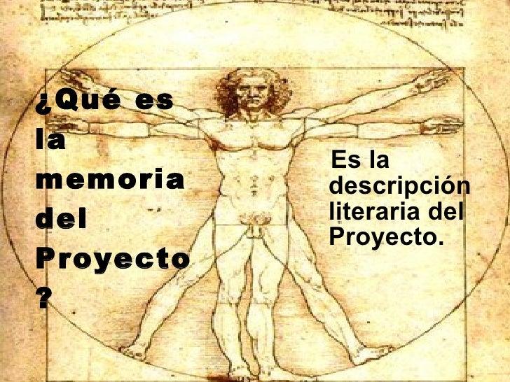 ¿Qué es la memoria del Proyecto? <ul><li>Es la descripción literaria del Proyecto. </li></ul>