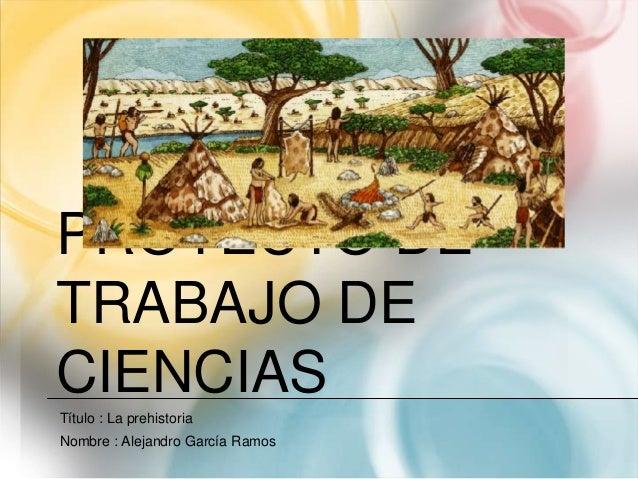 PROYECTO DETRABAJO DECIENCIASTítulo : La prehistoriaNombre : Alejandro García Ramos