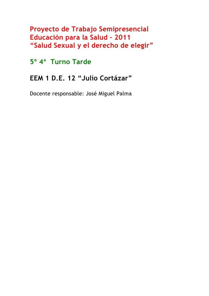 """Proyecto de Trabajo SemipresencialEducación para la Salud – 2011""""Salud Sexual y el derecho de elegir""""5º 4ª Turno TardeEEM ..."""