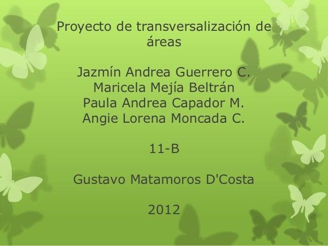 Proyecto de transversalización de              áreas   Jazmín Andrea Guerrero C.     Maricela Mejía Beltrán    Paula Andre...