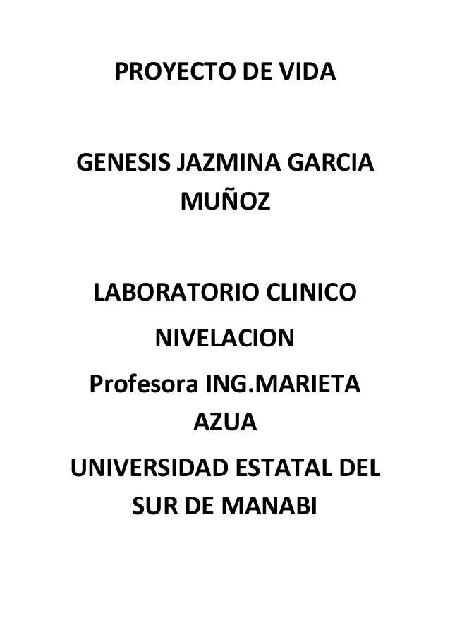 PROYECTO DE VIDA GENESIS JAZMINA GARCIA MUÑOZ LABORATORIO CLINICO NIVELACION Profesora ING.MARIETA AZUA UNIVERSIDAD ESTATA...