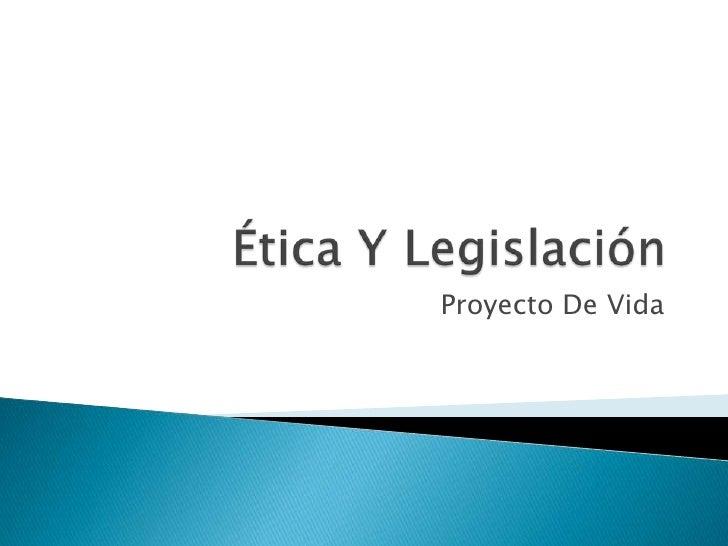 Ética Y Legislación<br />Proyecto De Vida<br />
