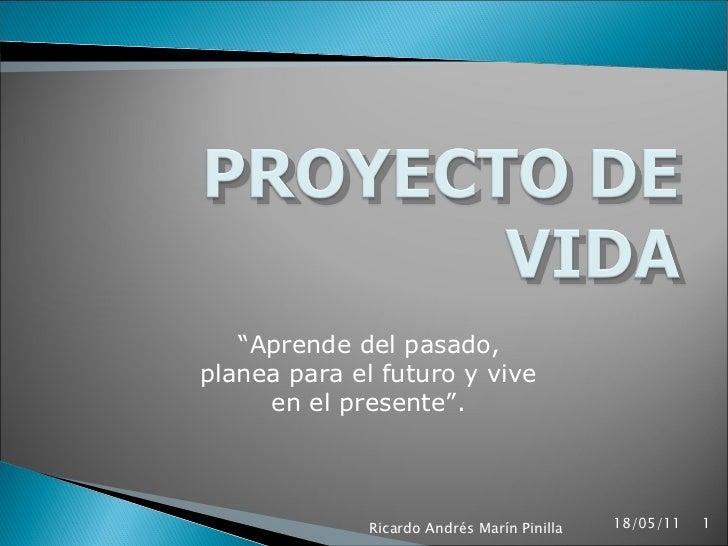 """"""" Aprende del pasado, planea para el futuro y vive en el presente"""". 18/05/11 Ricardo Andrés Marín Pinilla"""