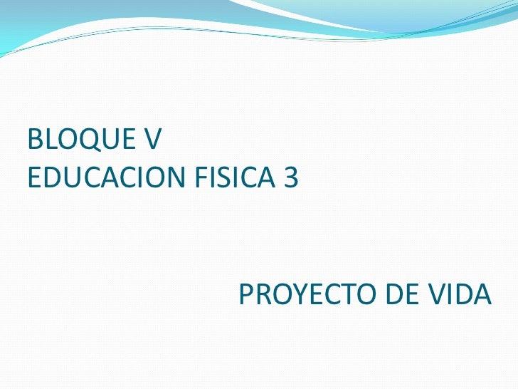 BLOQUE V EDUCACION FISICA 3                             PROYECTO DE VIDA<br />