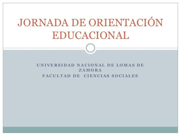 UNIVERSIDAD NACIONAL DE LOMAS DE ZAMORA<br />FACULTAD DE  CIENCIAS SOCIALES<br />JORNADA DE ORIENTACIÓN EDUCACIONAL<br />