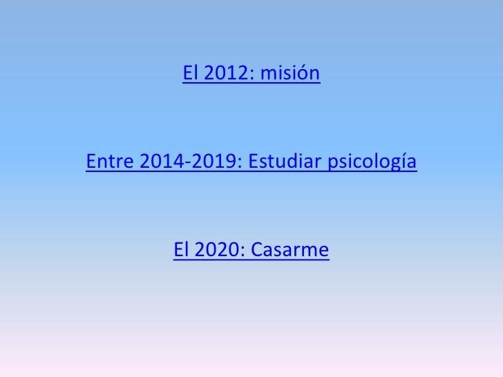 El 2012: misiónEntre 2014-2019: Estudiar psicología         El 2020: Casarme