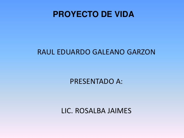 PROYECTO DE VIDA  RAUL EDUARDO GALEANO GARZON  PRESENTADO A:  LIC. ROSALBA JAIMES