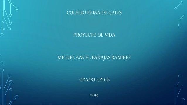 COLEGIO REINA DE GALES PROYECTO DE VIDA MIGUEL ANGEL BARAJAS RAMIREZ GRADO: ONCE 2014