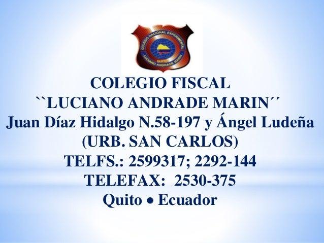 COLEGIO FISCAL ``LUCIANO ANDRADE MARIN´´ Juan Díaz Hidalgo N.58-197 y Ángel Ludeña (URB. SAN CARLOS) TELFS.: 2599317; 2292...