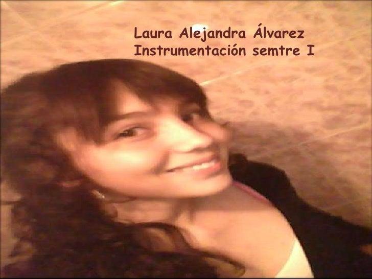 Laura Alejandra Álvarez <br />Instrumentación semtre I<br />