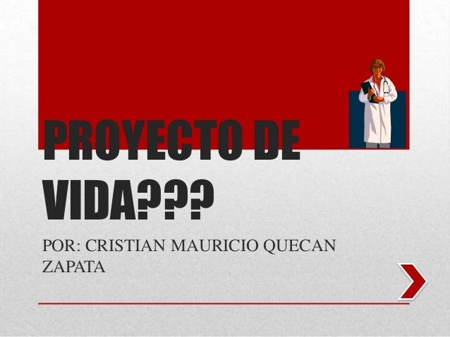 PROYECTO DE VIDA??? POR: CRISTIAN MAURICIO QUECAN ZAPATA