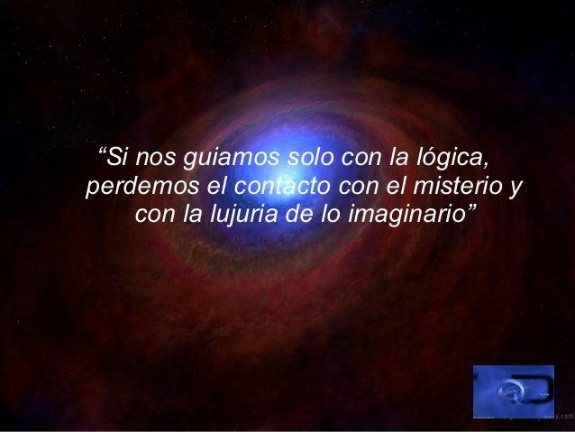 """""""Si nos guiamos solo con la lógica, perdemos el contacto con el misterio y con la lujuria de lo imaginario"""""""