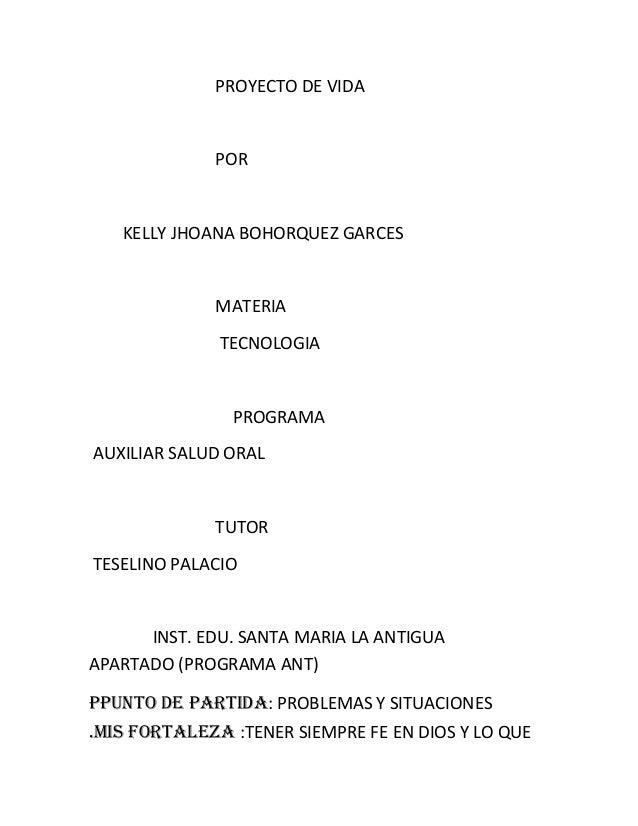 PROYECTO DE VIDA  POR  KELLY JHOANA BOHORQUEZ GARCES  MATERIA TECNOLOGIA  PROGRAMA AUXILIAR SALUD ORAL  TUTOR TESELINO PAL...
