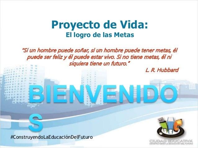 Proyecto de Vida:  El logro de las Metas  #ConstruyendoLaEducaciónDelFuturo