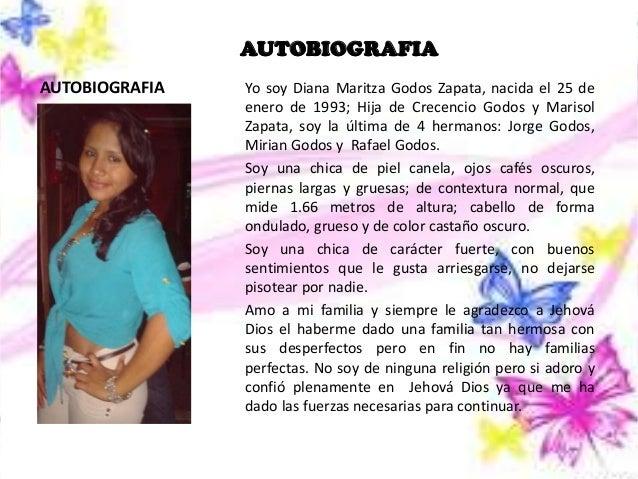 AUTOBIOGRAFIA AUTOBIOGRAFIA  Yo soy Diana Maritza Godos Zapata, nacida el 25 de enero de 1993; Hija de Crecencio Godos y M...